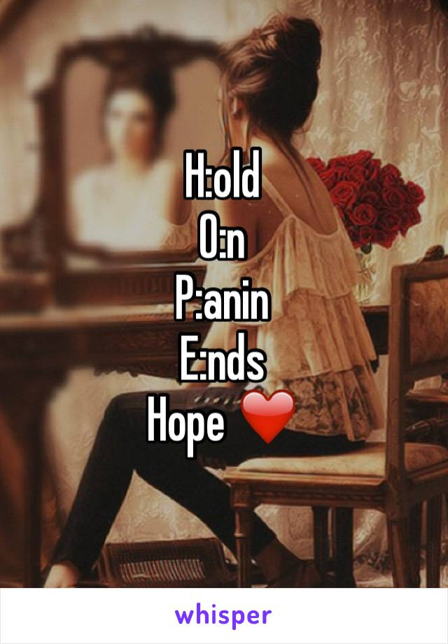 H:old O:n P:anin E:nds Hope ❤️