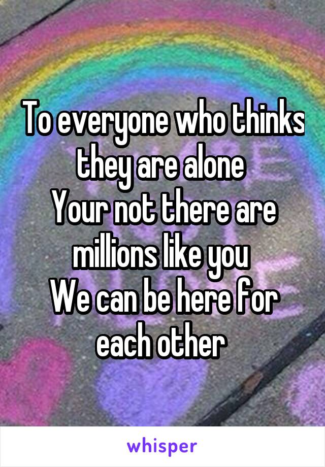 To everyone who thinks they are alone  Your not there are millions like you  We can be here for each other