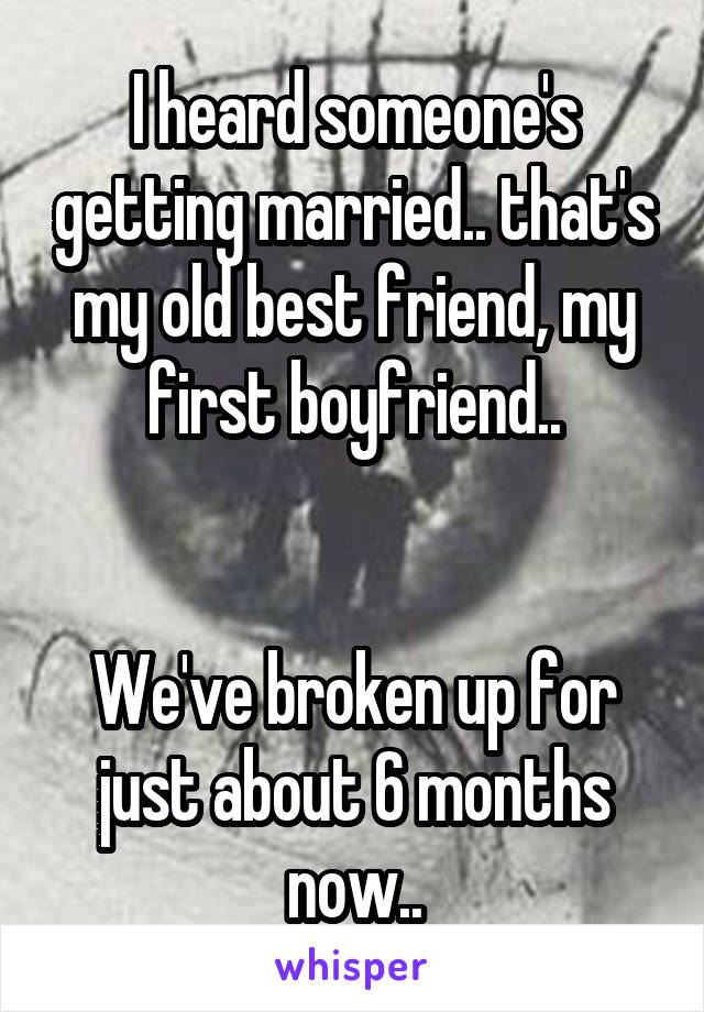 I heard someone's getting married.. that's my old best friend, my first boyfriend..   We've broken up for just about 6 months now..