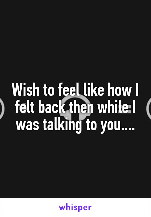 Wish to feel like how I felt back then while I was talking to you....