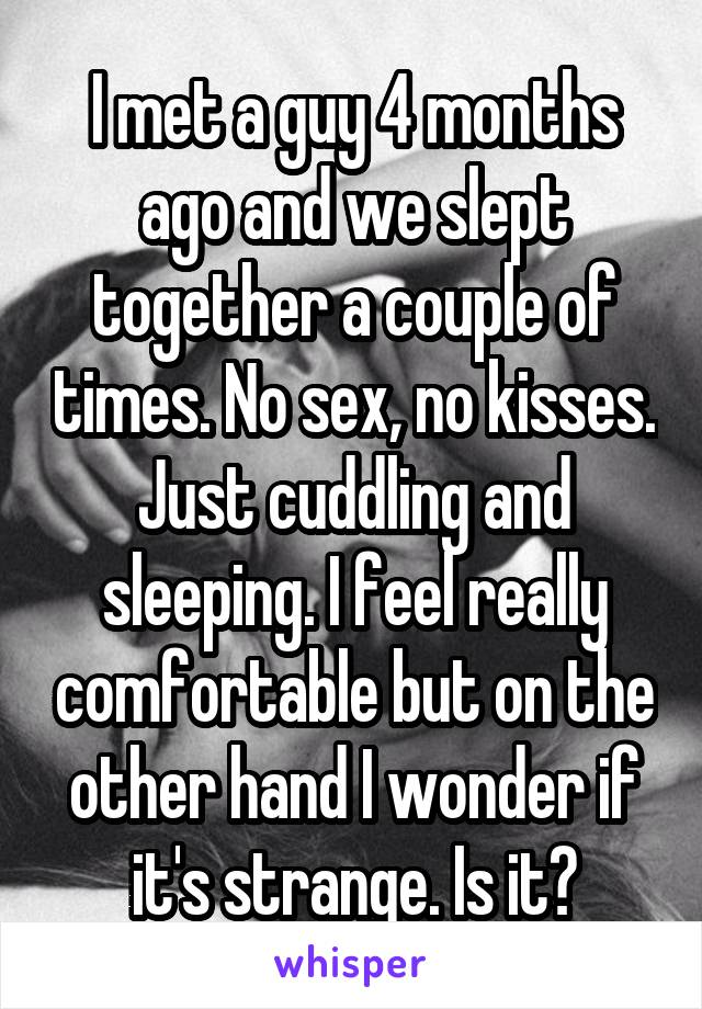 I met a guy 4 months ago and we slept together a couple of times. No sex, no kisses. Just cuddling and sleeping. I feel really comfortable but on the other hand I wonder if it's strange. Is it?