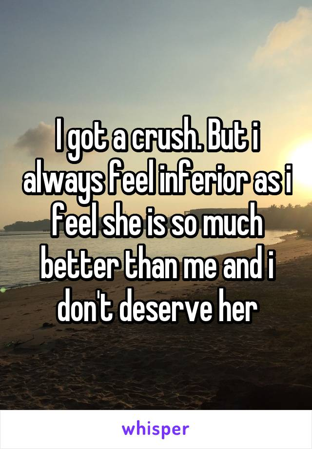 I got a crush. But i always feel inferior as i feel she is so much better than me and i don't deserve her