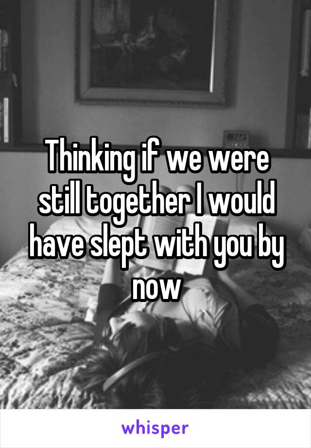 Thinking if we were still together I would have slept with you by now