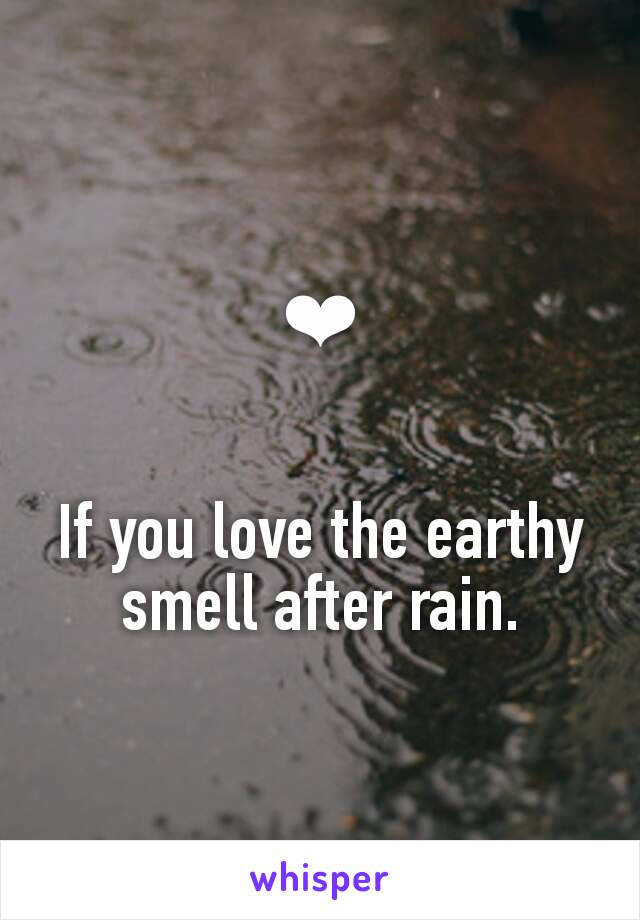 ❤   If you love the earthy smell after rain.