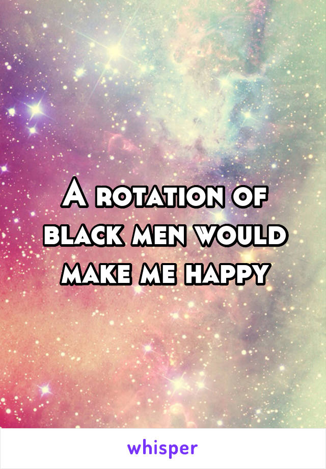 A rotation of black men would make me happy