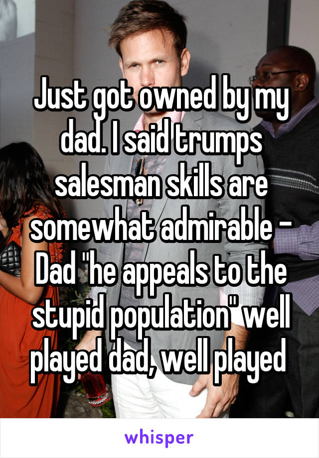 """Just got owned by my dad. I said trumps salesman skills are somewhat admirable - Dad """"he appeals to the stupid population"""" well played dad, well played"""
