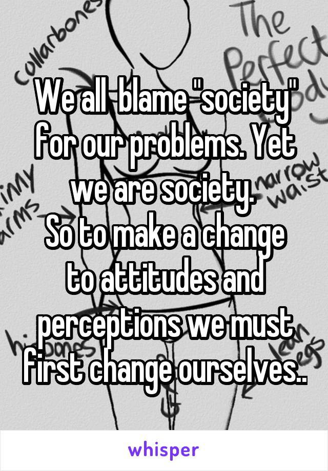 """We all  blame """"society"""" for our problems. Yet we are society.  So to make a change to attitudes and perceptions we must first change ourselves.."""