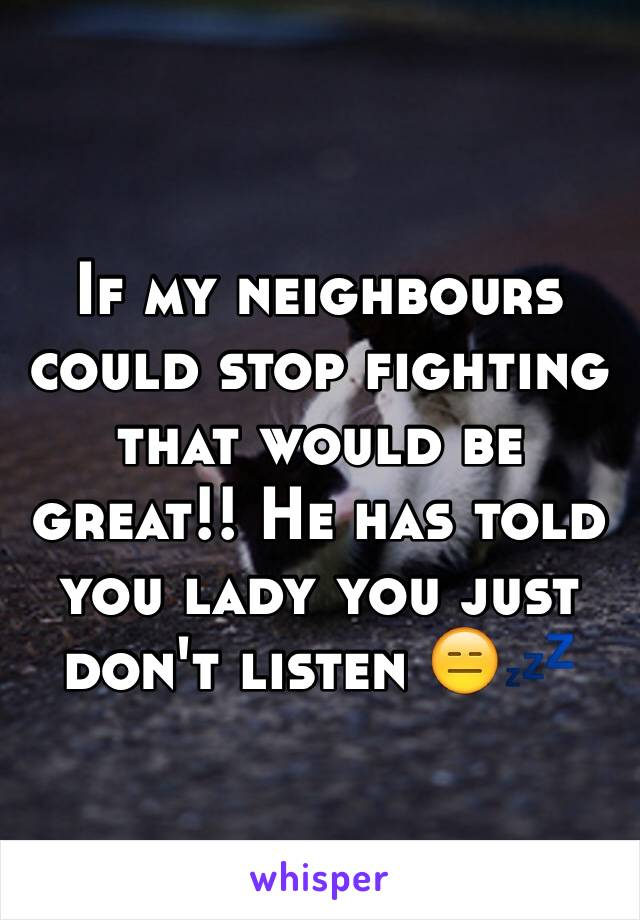 If my neighbours could stop fighting that would be great!! He has told you lady you just don't listen 😑💤