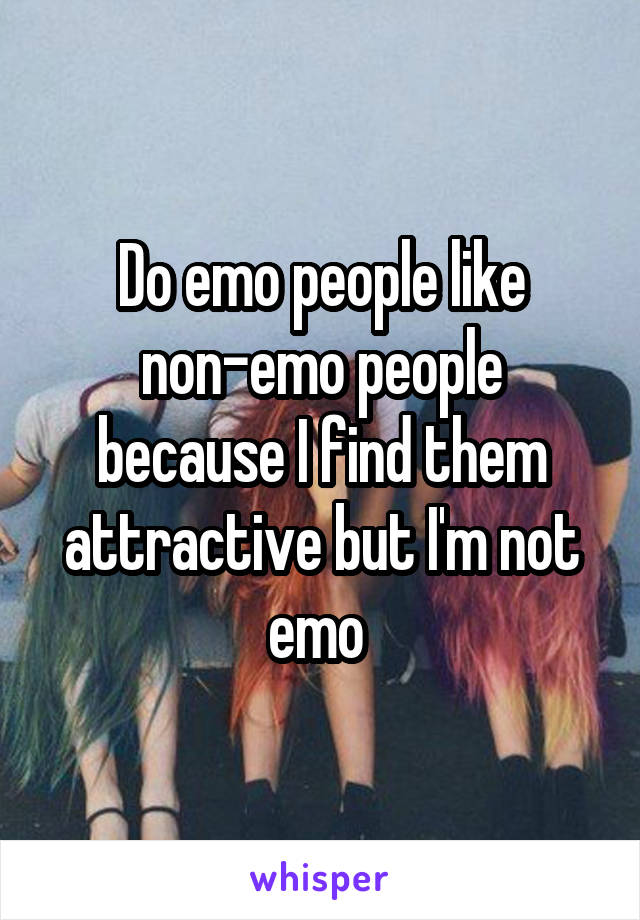 Do emo people like non-emo people because I find them attractive but I'm not emo
