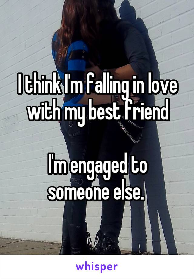 I think I'm falling in love with my best friend  I'm engaged to someone else.