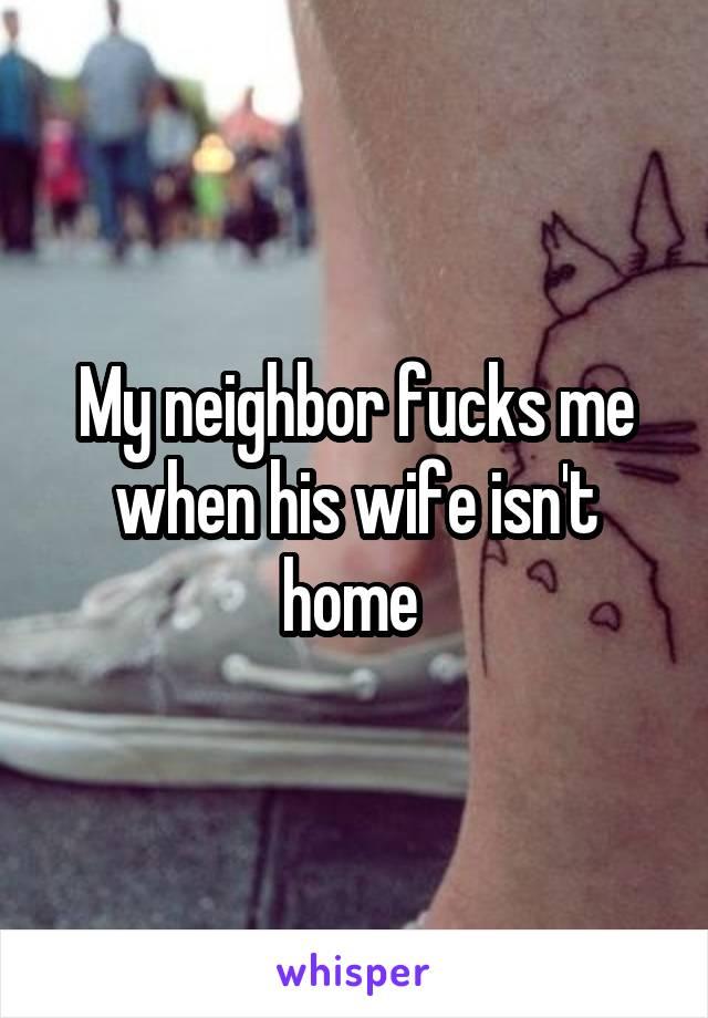 My neighbor fucks me when his wife isn't home