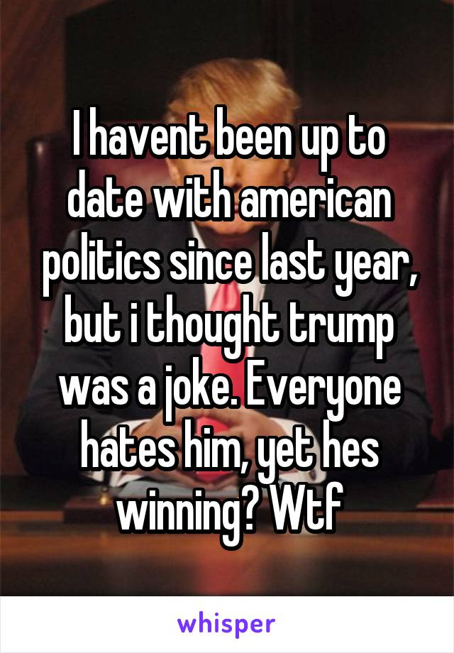 I havent been up to date with american politics since last year, but i thought trump was a joke. Everyone hates him, yet hes winning? Wtf