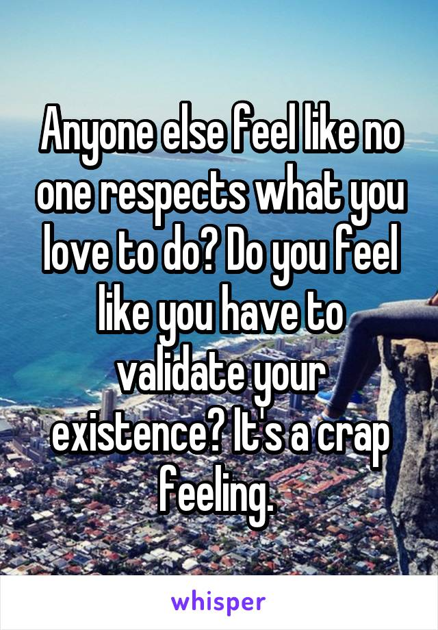 Anyone else feel like no one respects what you love to do? Do you feel like you have to validate your existence? It's a crap feeling.