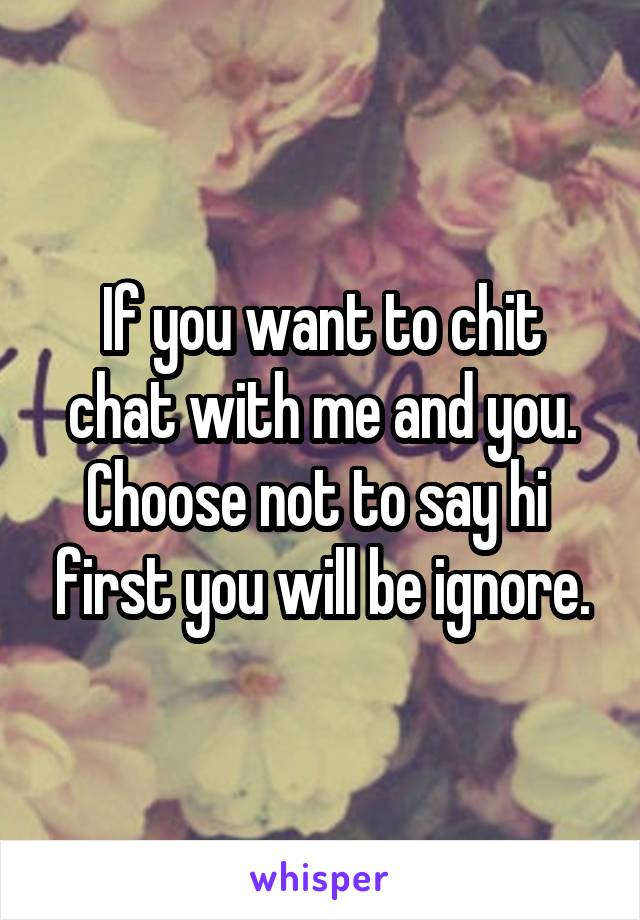 If you want to chit chat with me and you. Choose not to say hi  first you will be ignore.