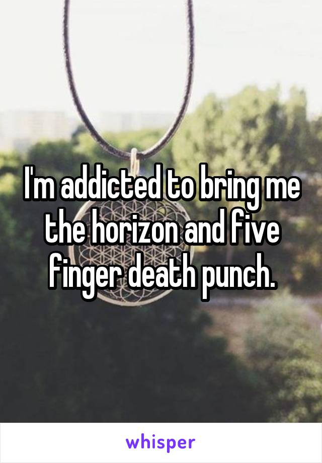 I'm addicted to bring me the horizon and five finger death punch.