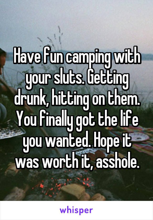 Have fun camping with your sluts. Getting drunk, hitting on them. You finally got the life you wanted. Hope it was worth it, asshole.