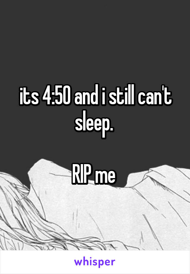 its 4:50 and i still can't sleep.   RIP me