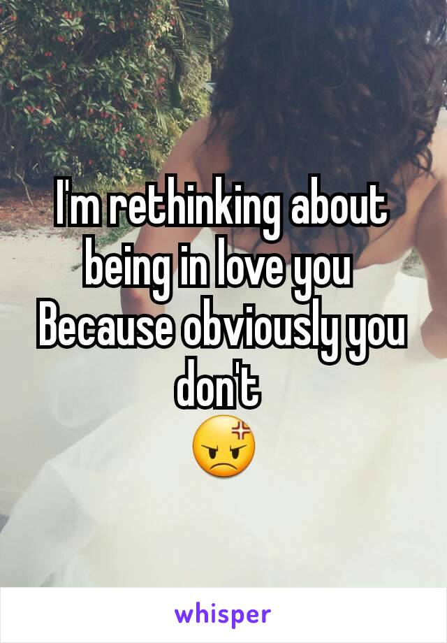I'm rethinking about being in love you  Because obviously you don't  😡