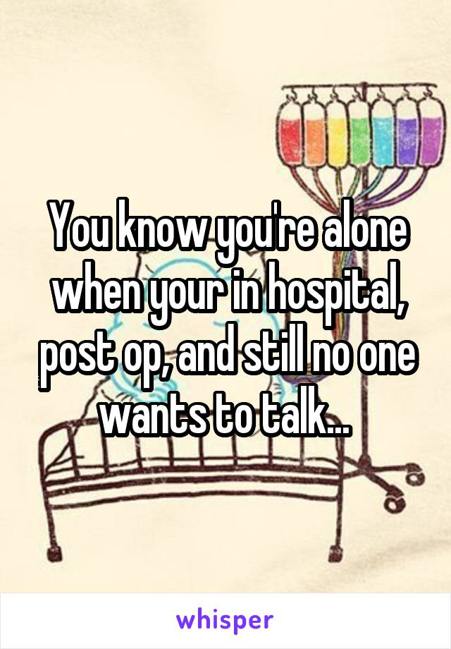 You know you're alone when your in hospital, post op, and still no one wants to talk...