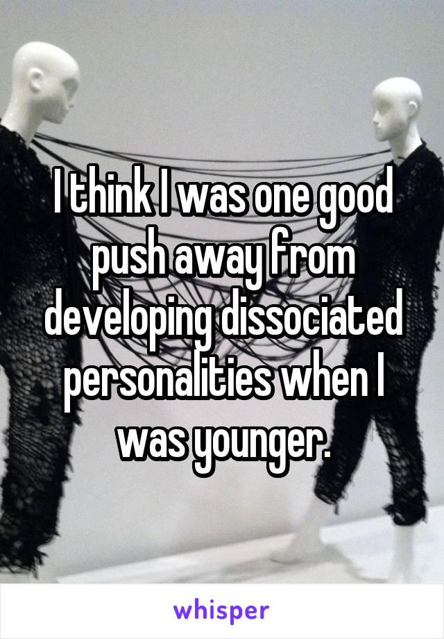 I think I was one good push away from developing dissociated personalities when I was younger.