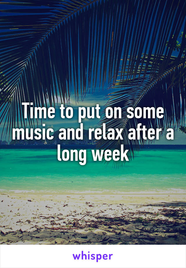 Time to put on some music and relax after a long week