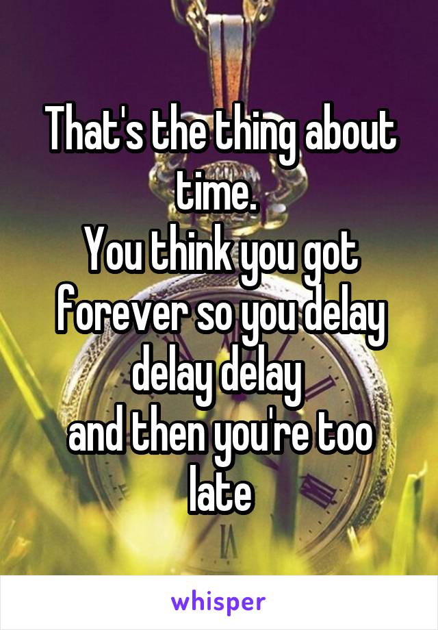That's the thing about time.  You think you got forever so you delay delay delay  and then you're too late