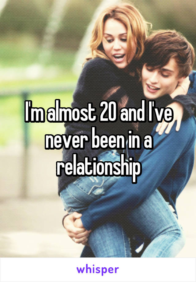 I'm almost 20 and I've never been in a relationship