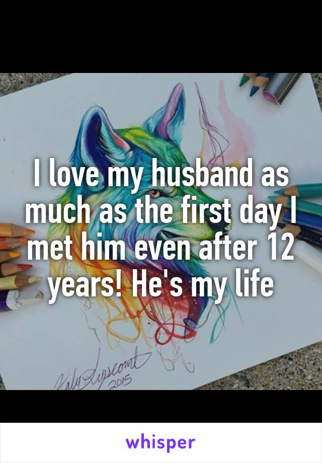 I love my husband as much as the first day I met him even after 12 years! He's my life