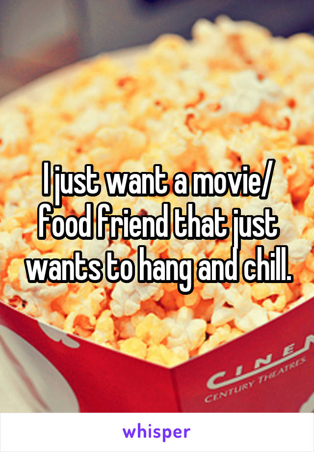 I just want a movie/ food friend that just wants to hang and chill.