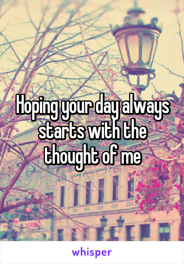 Hoping your day always starts with the thought of me