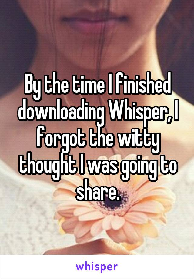 By the time I finished downloading Whisper, I forgot the witty thought I was going to share.