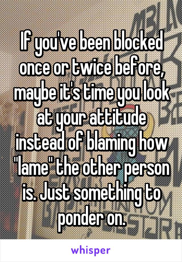"If you've been blocked once or twice before, maybe it's time you look at your attitude instead of blaming how ""lame"" the other person is. Just something to ponder on."