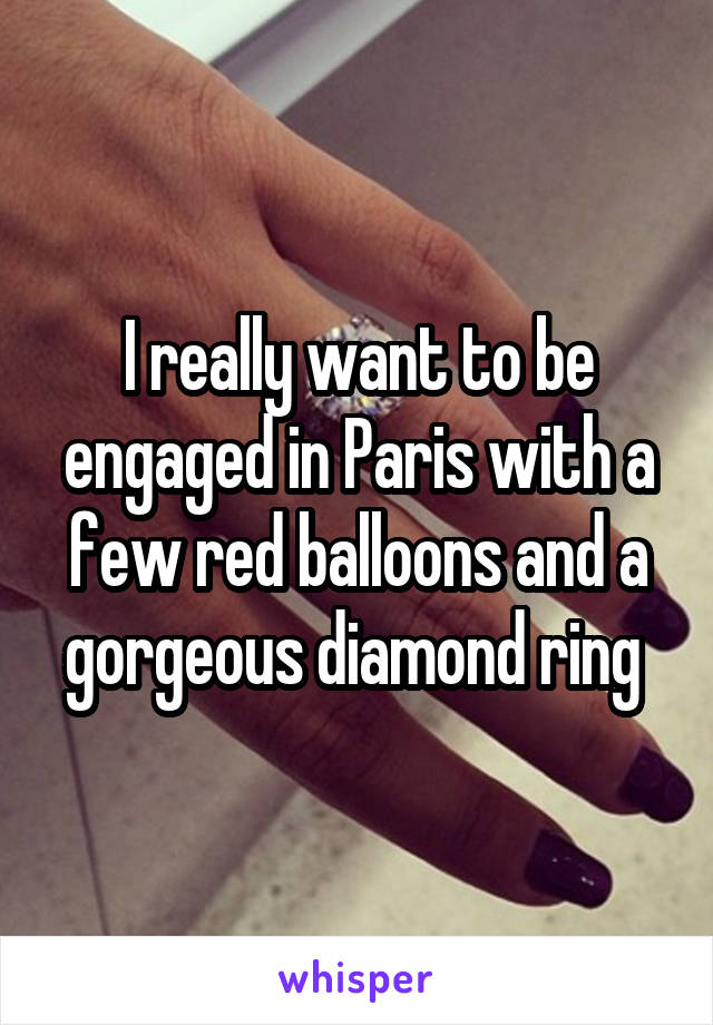 I really want to be engaged in Paris with a few red balloons and a gorgeous diamond ring