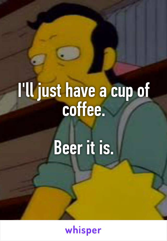 I'll just have a cup of coffee.  Beer it is.