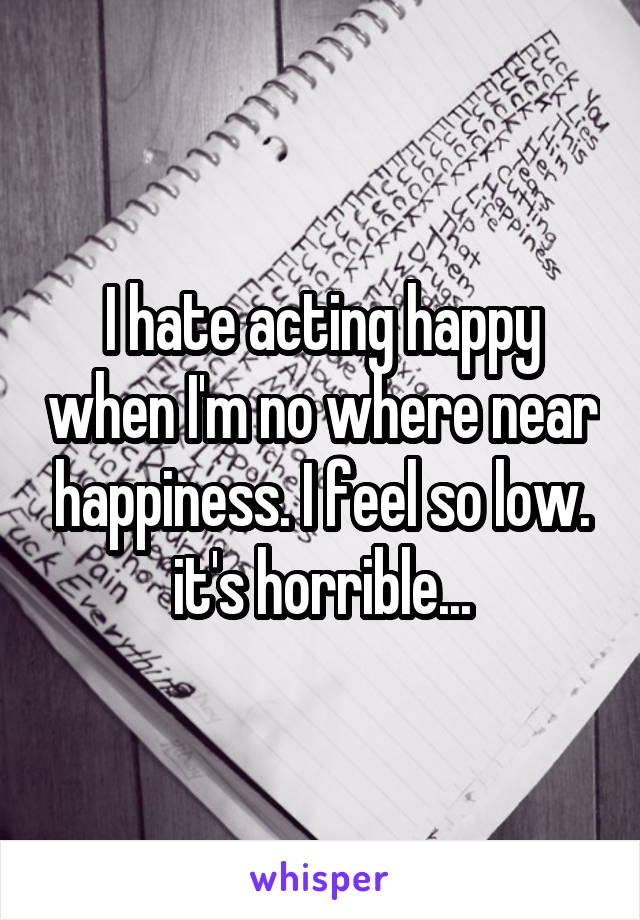 I hate acting happy when I'm no where near happiness. I feel so low. it's horrible...