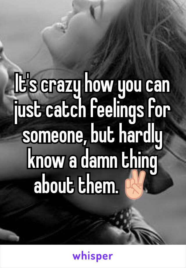 It's crazy how you can just catch feelings for someone, but hardly know a damn thing about them.✌