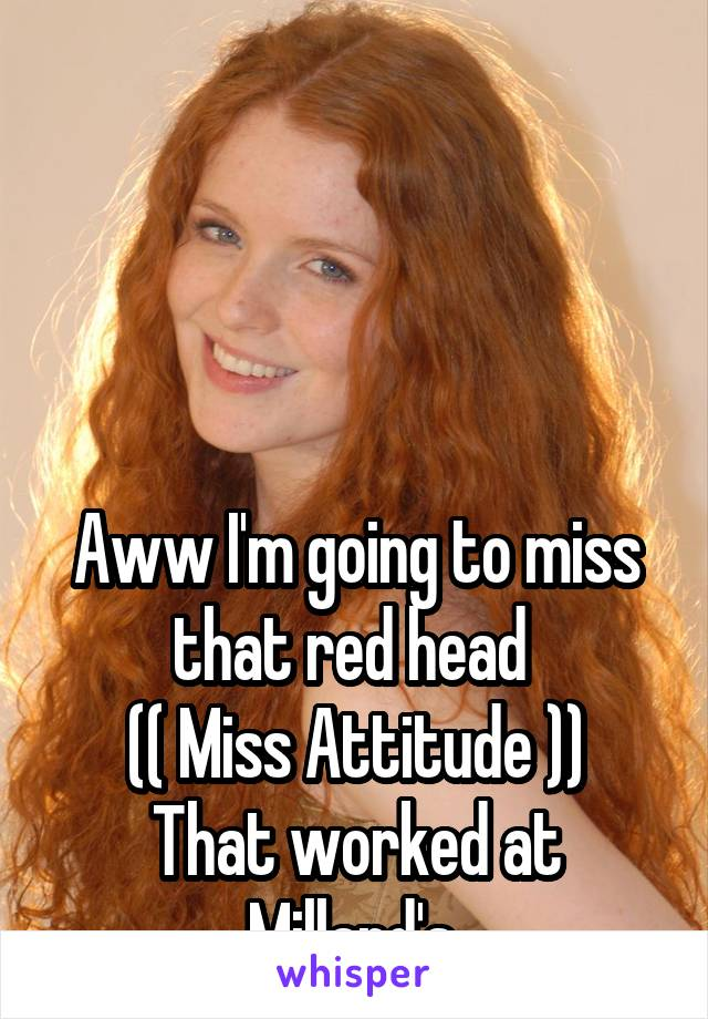 Aww I'm going to miss that red head  (( Miss Attitude )) That worked at Millard's