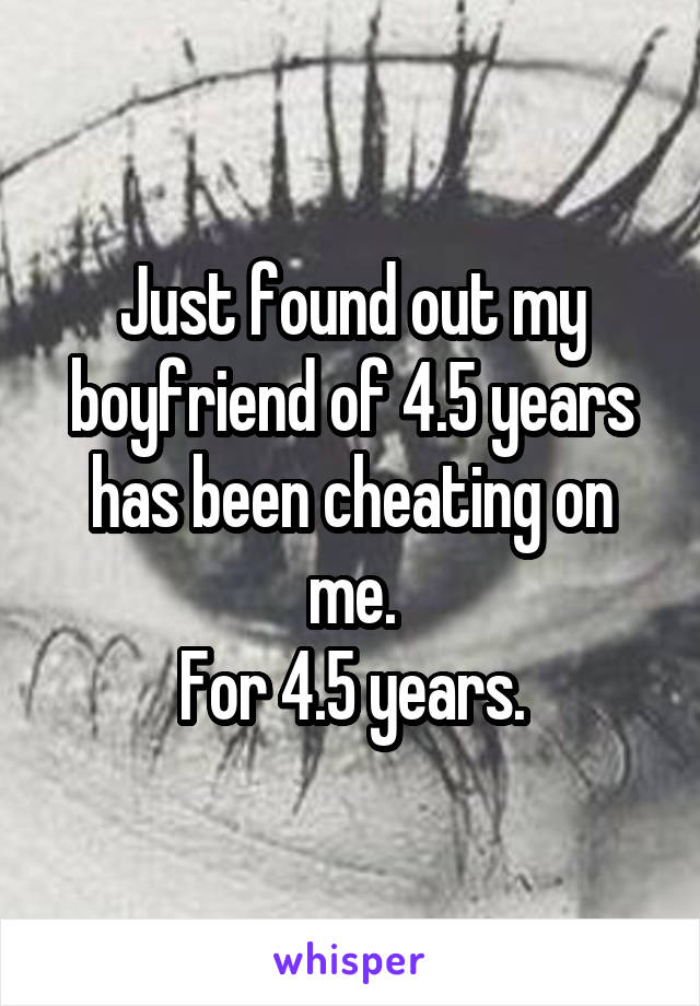 Just found out my boyfriend of 4.5 years has been cheating on me. For 4.5 years.