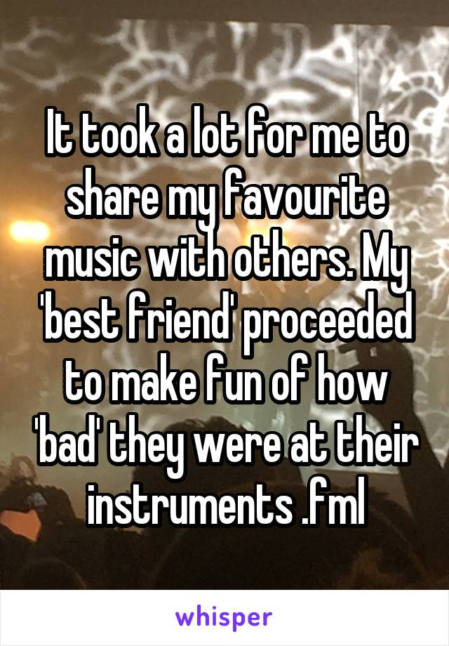 It took a lot for me to share my favourite music with others. My 'best friend' proceeded to make fun of how 'bad' they were at their instruments .fml