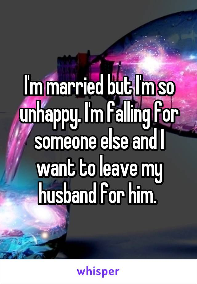 I'm married but I'm so unhappy. I'm falling for someone else and I want to leave my husband for him.