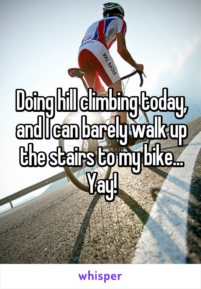 Doing hill climbing today, and I can barely walk up the stairs to my bike... Yay!