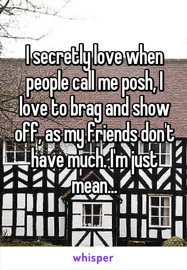 I secretly love when people call me posh, I love to brag and show off, as my friends don't have much. I'm just mean...