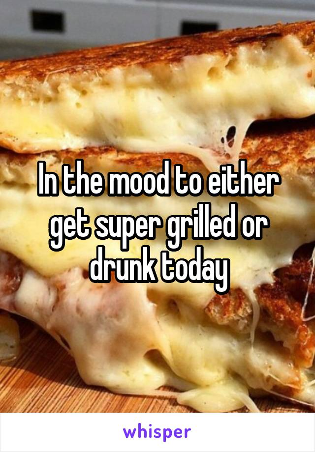 In the mood to either get super grilled or drunk today