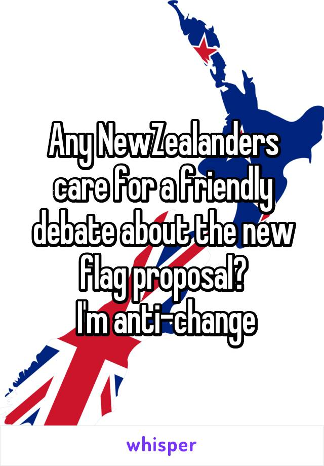 Any NewZealanders care for a friendly debate about the new flag proposal?  I'm anti-change