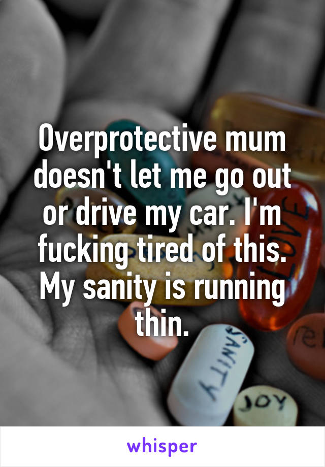 Overprotective mum doesn't let me go out or drive my car. I'm fucking tired of this. My sanity is running thin.