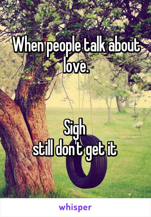 When people talk about love.   Sigh  still don't get it