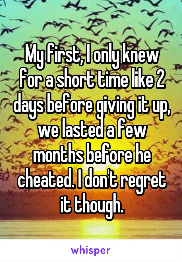 My first, I only knew for a short time like 2 days before giving it up, we lasted a few months before he cheated. I don't regret it though.
