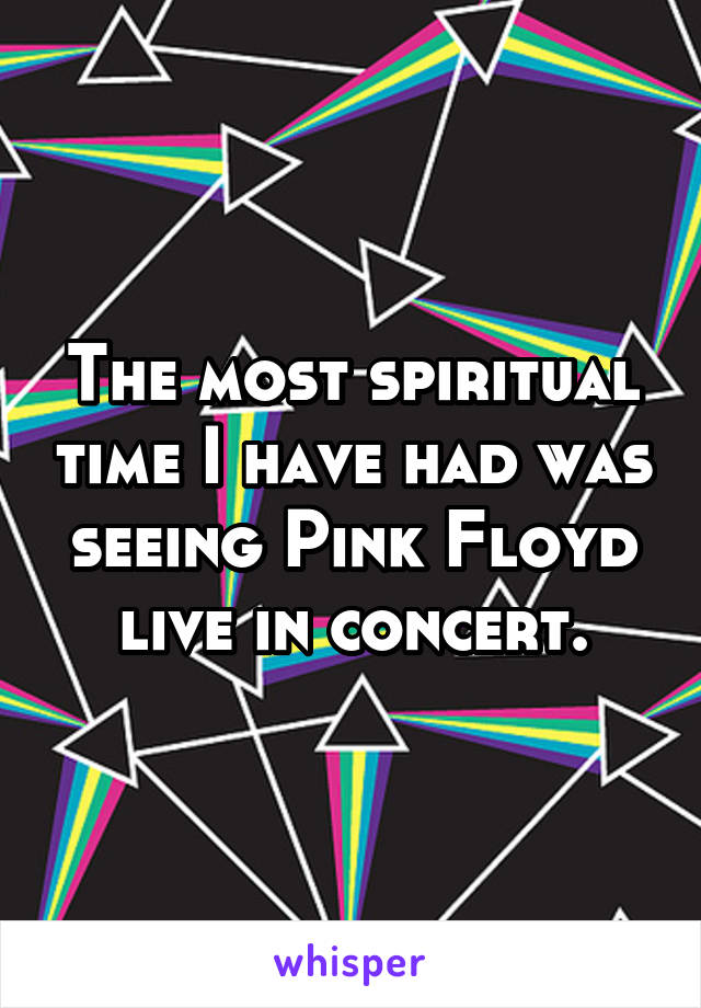 The most spiritual time I have had was seeing Pink Floyd live in concert.