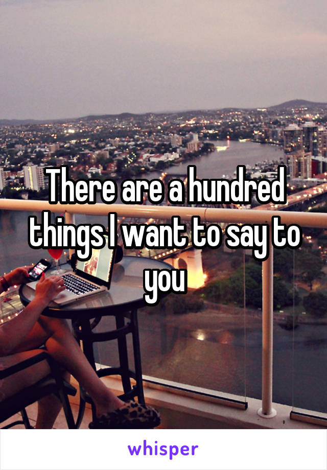There are a hundred things I want to say to you