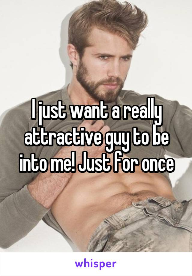 I just want a really attractive guy to be into me! Just for once